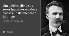 Um político divide os seres humanos em duas classes: instrumentos e inimigos. — Friedrich Nietzsche