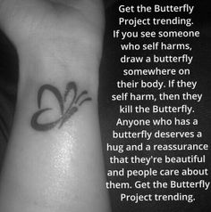Rules;  If you see anyone or know anyone who self harms, draw a butterfly somewhere on their body and write you name beneath it.  If they cut or binge or hurt them self in any way they killed all their butterflies. No scrubbing the butterfly off. It has to come off naturally.  If you see anyone with a butterfly, then give them words of encouragement. If you have self harmed before, but have stopped, then draw a butterfly with a heart around it.   SEND LOVE NOT HATE. GET THE BUTTERFLY PROJECT…
