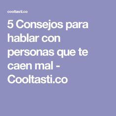 5 Consejos para hablar con personas que te caen mal - Cooltasti.co