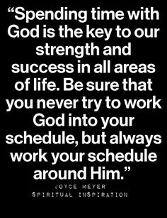 Spending time with God is the key to our strength and success in all areas of life. Be sure that you never try to work God into your schedule, but always work your schedule around Him - Joyce Meyer Faith Quotes, Bible Quotes, Me Quotes, Godly Quotes, Jesus Quotes, Religious Quotes, Spiritual Quotes, Joyce Meyer Quotes, Just Keep Walking