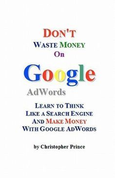 Dont Waste Money on Google Adwords : Learn to Think Like a Search Engine and