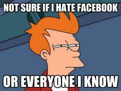 not sure if i hate facebook or everyone i know - Futurama Fry