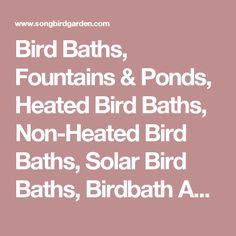 Bird Baths, Fountains & Ponds, Heated Bird Baths, Non-Heated Bird Baths, Solar Bird Baths, Birdbath Accessories at Songbird Garden