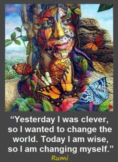 Yesterday I was clever so I wanted to change the world. Today I am wise so I am changing myself.  -rumi-