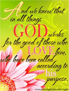 And we know that in all the things God works for the good of those who Love him, who have been called according to his purpose.
