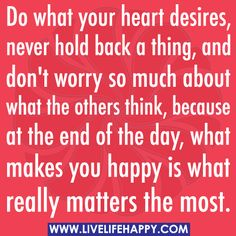 Do what your heart desires, never hold back a thing, and don't worry so much about what the others think, because at the end of the day, what makes you happy is what really matters the most.