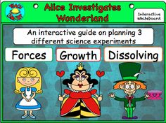 """""""Curiouser and curiouser!""""  Go through an interactive journey with Alice through Wonderland as you show students about planning a science investigation.  Find out about forces as Alice falls down the rabbit hole Discover dissolving at the Mad hatter's tea party Read about roses in the Red Queen's garden."""