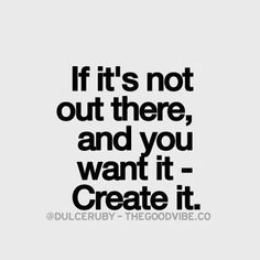 If it's not out there, and you want it- create it.  #grateful #entrepreneur #mindsetiseverything #moneymogul #increaseincome #home #office #masteryourcraft #student4life #passiveincome #success #professional #service #Realestate #travel #marketing #selflo