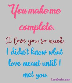 You make me complete. I love you so much, I didn't know what love meant until I met you.  - Love Quotes - https://www.lovequotes.com/you-make-me-complete-3/