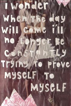 I wonder when the day will come I'll no longer be constantly trying to prove myself to myself.