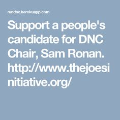 Support a people's candidate for DNC Chair,  Sam Ronan.  http://www.thejoesinitiative.org/