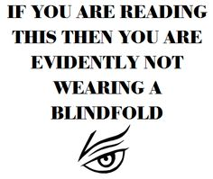 If you are reading this then you are evidently not wearing a blindfold Lemony Snicket