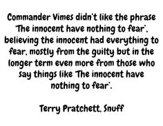 Commander Vimes didn't like the phrase 'The innocent have nothing to fear', believing the innocent had everything to fear, mostly from the guilty but in the longer term even more from those who say things like 'The innocent have nothing to fear'.  Terry Pratchett, Snuff