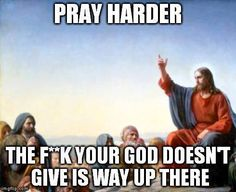 #Pray harder: The f**k your god doesn't give is way up there.