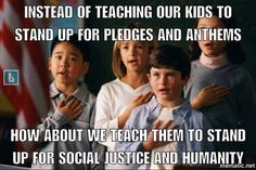 Instead of indoctrination our children and conditioning them to stand up (having them believe it to be a requirement) for pledges and anthems, how about we teach them to stand up for social justice and humanity?  (Courtesy: Born Liberal Facebook page)