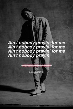 Ain't nobody prayin' for me  Ain't nobody prayin' for me  Ain't nobody prayin' for me  Ain't nobody prayin'  Kendrick Lamar