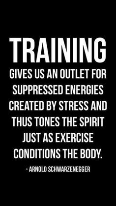 Training gives us an outlet for suppressed energies created by stress and thus tones the spirit just as exercise conditions the body. - Arnold Schwarzenegger