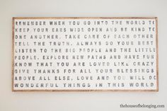 """Remember When Sign by TheHouseofBelonging on Etsy. """"Remember when you go into the world to keep your ears wide open and be kind to one another. Take care of each other. Tell the truth. Always do your best. Listen to the big people and the little people. Explore new paths and have fun. Know that you are loved like crazy. Give thanks for all your blessings. Above all else, love and you will do wonderful things in this world."""""""