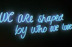 We are shaped by who we love \ blue neon Just In Case, Just For You, Neon Quotes, Neon Words, Neon Aesthetic, Night Aesthetic, Neon Lighting, Rowan, Mantra