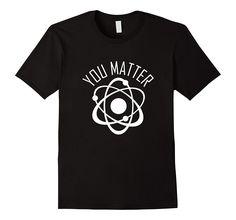 You Matter Shirt- Funny Cute Science Atom Gift