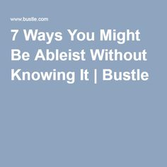 7 Ways You Might Be Ableist Without Knowing It | Bustle