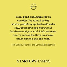 Sell. Don't apologize for it and don't be afraid to beg with a positive, up-beat attitude. Tell prospects you want their business and you will kick ass once you've earned it. Have no shame, pride doesn't pay the rent.-Tom Gimbel #startup