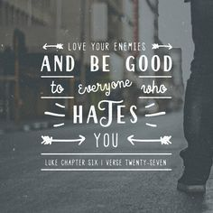 """""""""""But I say to you who are listening: Love your enemies, do good to those who hate you,"""" Luke 6:27 NET http://bible.com/107/luk.6.27.net"""