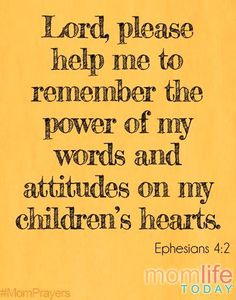 Lord, please help me  Lord, please help me remember the power of my words and attitudes on my children's hearts.