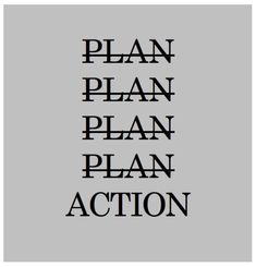 Stop planning and start doing! Plan Plan Plan Plan ACTION