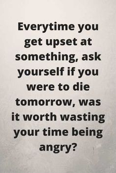 The thing is that you will die tomorrow-the future. You are wasting your life being angry or disappointed. Leave it alone and live life to the fullest.