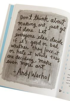 Don't think about making art, just get it done. Let everyone else decide if it's good or bad, whether they love it or hate it. While they are deciding, make even more art. ~ Andy Warhol  I need to live this quote, make it a guideline for my life, I think. ~ La