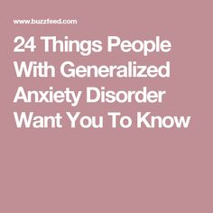 24 Things People With Generalized Anxiety Disorder Want You To Know