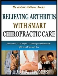 RELIEVING ARTHRITIS WITH SMART CHIROPRACTIC CARE: Discover How To End The Pain And Suffering Of Arthritis Quickly With Smart Chiropractic Care