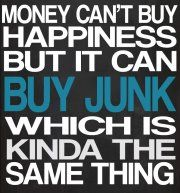 Money can't buy happiness but it can buy junk which is kinda the same thing
