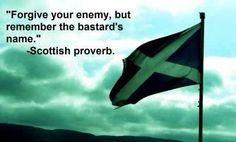"Scottish proverb... my proverb is .... ""Don`t Forgive Your Enemy, And Remember the Bastard`s. """