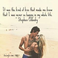 It was the kind of kiss that made me know that I was never so happy in my whole life. ~Stephen Chbosky