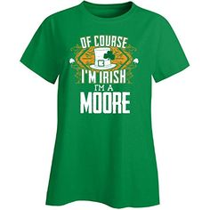 Of Course Im Irish Im A Moore St Patricks Day  Ladies Tshirt *** St Patricks Day offer can be found by clicking the VISIT button