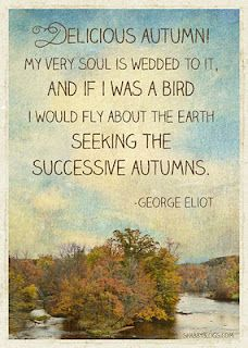 """Delicious autumn! My very soul is wedded to it. And if I was a bird I would fly about the Earth seeking the successive autumns."" ~ George Eliot"
