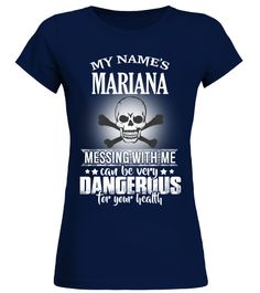 # My name's Mariana .  My name's Mariana, messing with me can be very dangerous for your health