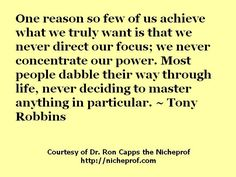 One reason so few of us achieve what we truly want is that we never direct our focus; we never concentrate our power. Most people dabble their way through life, never deciding to master anything in particular. ~ Tony Robbins     Like it...Like it good  http://www.realestatemotivatedbuyers.com