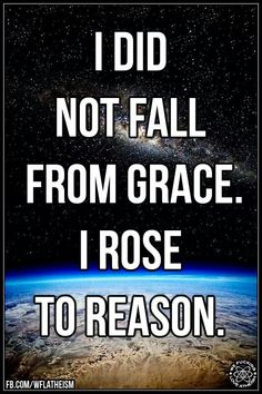 I did not fall from grace. I rose to reason. 'lost' faith, assumptions, loaded phrases, offensive, rational mind