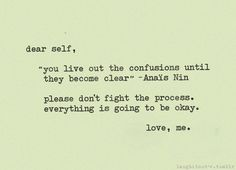 """Dear self, """"you live out the confusions until they become clear"""" - Anais Nin please don't fight the process. Everything is going to be okay. Words Quotes, Wise Words, Me Quotes, Sayings, Qoutes, Crazy Quotes, Poetry Quotes, Great Quotes, Quotes To Live By"""