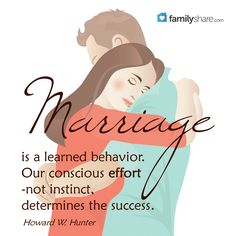 Marriage is a learned behavior. Our conscious effort- not instinct, determines the success. -Howard W. Hunter