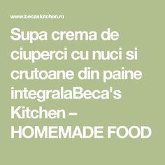 Supa crema de ciuperci cu nuci si crutoane din paine integralaBeca's Kitchen – HOMEMADE FOOD Soup, Soups, Chowder