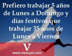 Prefiero trabajar 5 años de Lunes a Domingo y dias festivos que trabajar 35 años de Lunes a Viernes www.visocym.com