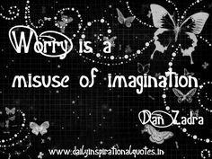 Worry is a misuse of imagination. ~ Dan Zadra