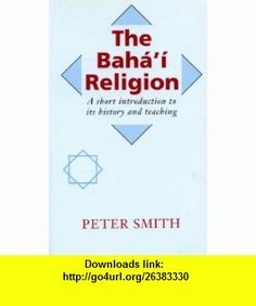 The Bahai Religion A Short Introduction to Its History and Teachings (9780853982777) Peter Smith , ISBN-10: 0853982775  , ISBN-13: 978-0853982777 ,  , tutorials , pdf , ebook , torrent , downloads , rapidshare , filesonic , hotfile , megaupload , fileserve