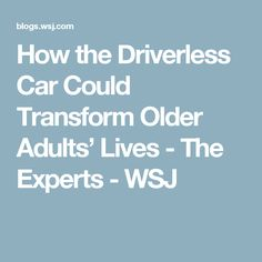 How the Driverless Car Could Transform Older Adults' Lives - The Experts - WSJ