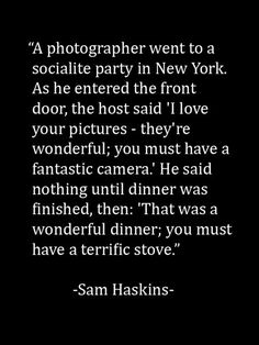 "Sam Haskins - Quote ""A photographer went to a socialite party in New York. As he entered the front door, the host said 'I love your pictures-they're wonderful; you must have a fantastic camera.' He said nothing until dinner was finished, then: 'That was a wonderful dinner; you must have a terrific stove."""