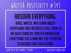 + DAILY WRITER POSITIVITY + #141 Absorb Everything. Read, watch, and learn about everything that interests you. There is no such thing as 'wasted knowledge' everything you learn has the potential to become fuel for a story. Want more writerly content? Follow maxkirin.tumblr.com!